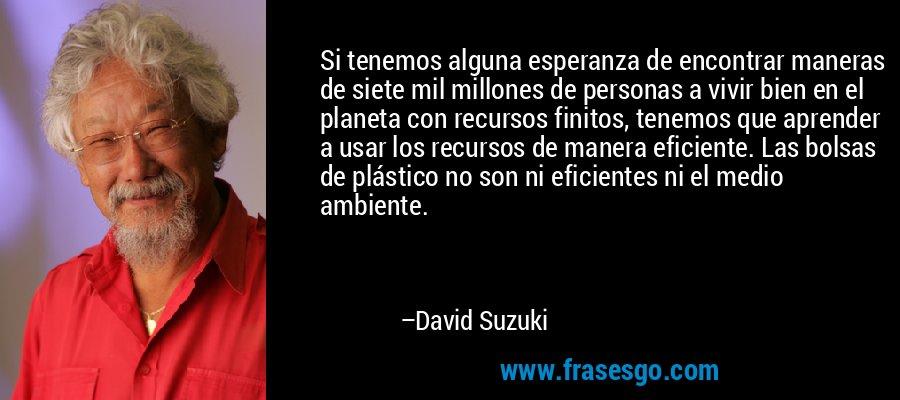 Si tenemos alguna esperanza de encontrar maneras de siete mil millones de personas a vivir bien en el planeta con recursos finitos, tenemos que aprender a usar los recursos de manera eficiente. Las bolsas de plástico no son ni eficientes ni el medio ambiente. – David Suzuki
