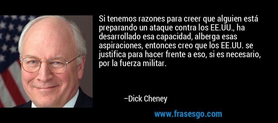Si tenemos razones para creer que alguien está preparando un ataque contra los EE.UU., ha desarrollado esa capacidad, alberga esas aspiraciones, entonces creo que los EE.UU. se justifica para hacer frente a eso, si es necesario, por la fuerza militar. – Dick Cheney