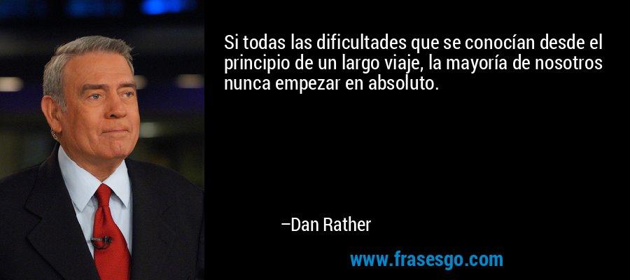 Si todas las dificultades que se conocían desde el principio de un largo viaje, la mayoría de nosotros nunca empezar en absoluto. – Dan Rather