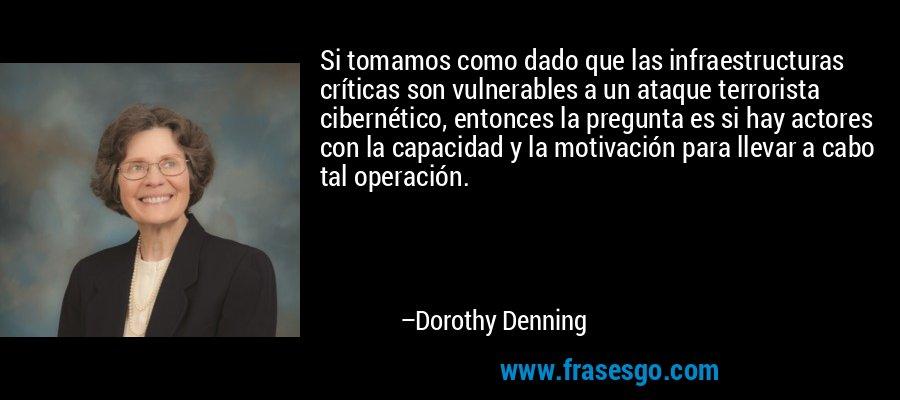 Si tomamos como dado que las infraestructuras críticas son vulnerables a un ataque terrorista cibernético, entonces la pregunta es si hay actores con la capacidad y la motivación para llevar a cabo tal operación. – Dorothy Denning