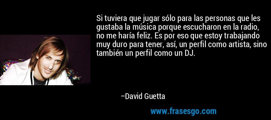 Si tuviera que jugar sólo para las personas que les gustaba la música porque escucharon en la radio, no me haría feliz. Es por eso que estoy trabajando muy duro para tener, así, un perfil como artista, sino también un perfil como un DJ. – David Guetta