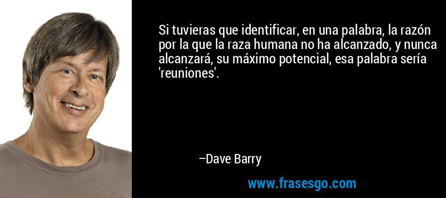 Si tuvieras que identificar, en una palabra, la razón por la que la raza humana no ha alcanzado, y nunca alcanzará, su máximo potencial, esa palabra sería 'reuniones'. – Dave Barry