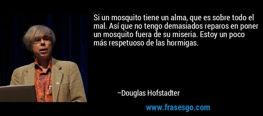 Si un mosquito tiene un alma, que es sobre todo el mal. Así que no tengo demasiados reparos en poner un mosquito fuera de su miseria. Estoy un poco más respetuoso de las hormigas. – Douglas Hofstadter