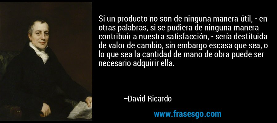 Si un producto no son de ninguna manera útil, - en otras palabras, si se pudiera de ninguna manera contribuir a nuestra satisfacción, - sería destituida de valor de cambio, sin embargo escasa que sea, o lo que sea la cantidad de mano de obra puede ser necesario adquirir ella. – David Ricardo