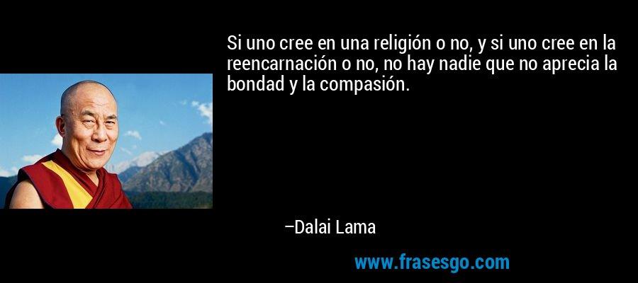 Si uno cree en una religión o no, y si uno cree en la reencarnación o no, no hay nadie que no aprecia la bondad y la compasión. – Dalai Lama