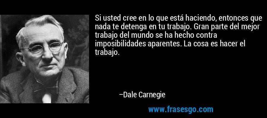 Si usted cree en lo que está haciendo, entonces que nada te detenga en tu trabajo. Gran parte del mejor trabajo del mundo se ha hecho contra imposibilidades aparentes. La cosa es hacer el trabajo. – Dale Carnegie