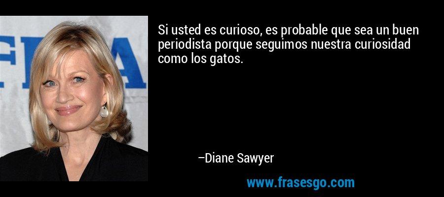 Si usted es curioso, es probable que sea un buen periodista porque seguimos nuestra curiosidad como los gatos. – Diane Sawyer