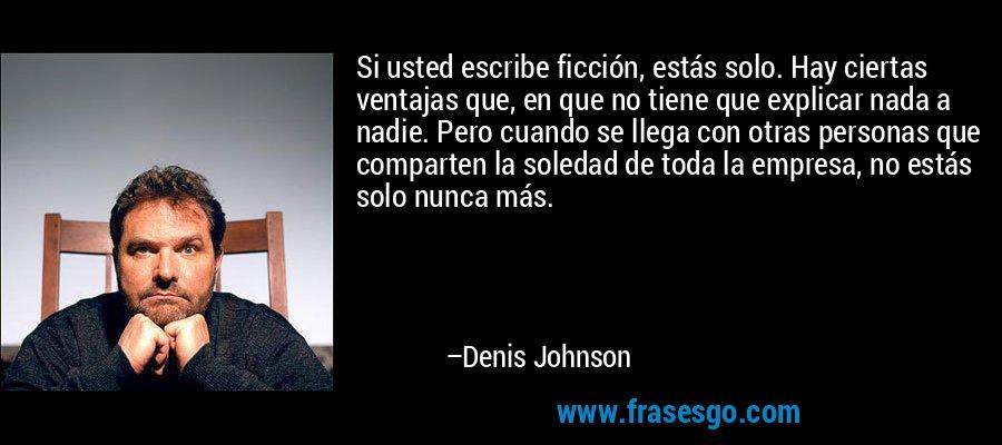 Si usted escribe ficción, estás solo. Hay ciertas ventajas que, en que no tiene que explicar nada a nadie. Pero cuando se llega con otras personas que comparten la soledad de toda la empresa, no estás solo nunca más. – Denis Johnson