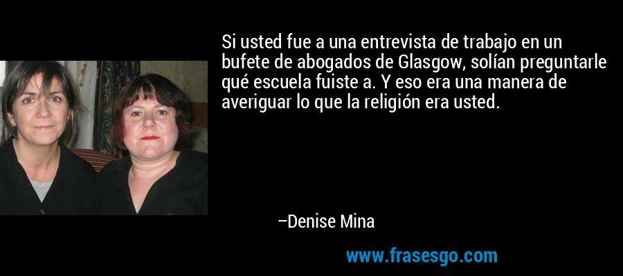 Si usted fue a una entrevista de trabajo en un bufete de abogados de Glasgow, solían preguntarle qué escuela fuiste a. Y eso era una manera de averiguar lo que la religión era usted. – Denise Mina