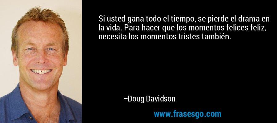 Si usted gana todo el tiempo, se pierde el drama en la vida. Para hacer que los momentos felices feliz, necesita los momentos tristes también. – Doug Davidson