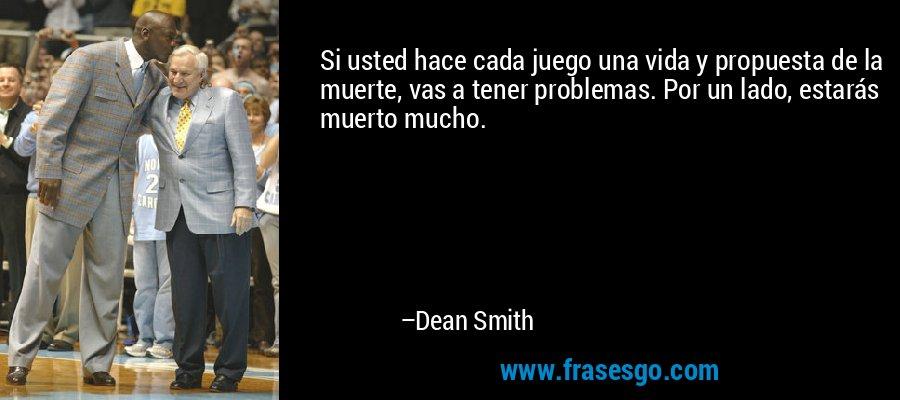 Si usted hace cada juego una vida y propuesta de la muerte, vas a tener problemas. Por un lado, estarás muerto mucho. – Dean Smith