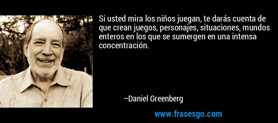 Si usted mira los niños juegan, te darás cuenta de que crean juegos, personajes, situaciones, mundos enteros en los que se sumergen en una intensa concentración. – Daniel Greenberg