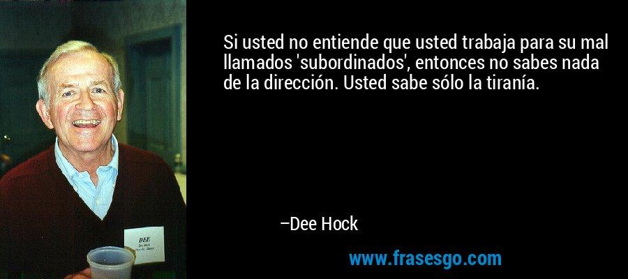 Si usted no entiende que usted trabaja para su mal llamados 'subordinados', entonces no sabes nada de la dirección. Usted sabe sólo la tiranía. – Dee Hock