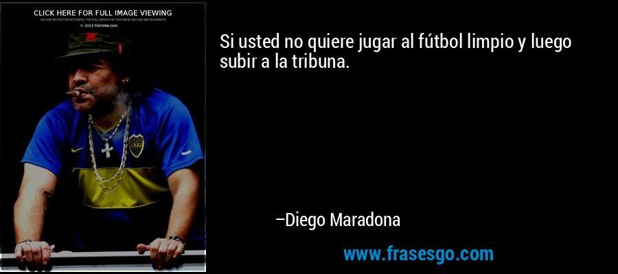 Si usted no quiere jugar al fútbol limpio y luego subir a la tribuna. – Diego Maradona