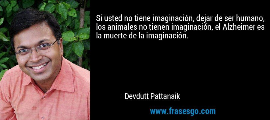 Si usted no tiene imaginación, dejar de ser humano, los animales no tienen imaginación, el Alzheimer es la muerte de la imaginación. – Devdutt Pattanaik