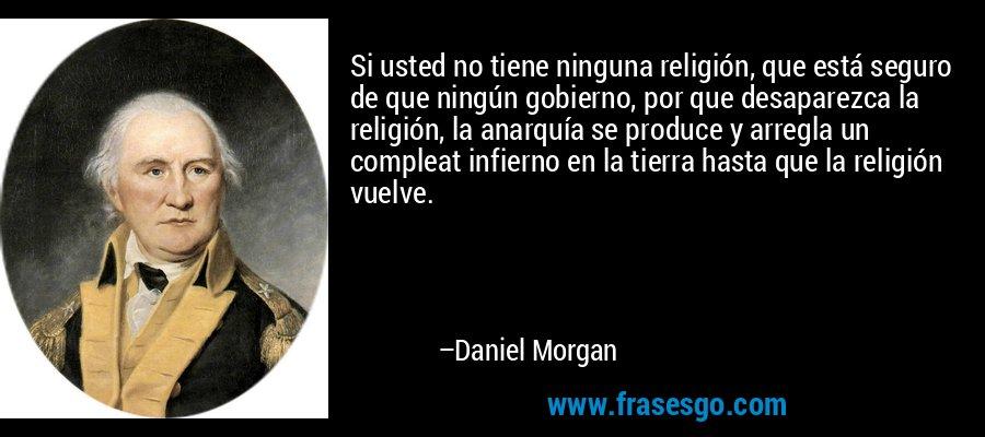 Si usted no tiene ninguna religión, que está seguro de que ningún gobierno, por que desaparezca la religión, la anarquía se produce y arregla un compleat infierno en la tierra hasta que la religión vuelve. – Daniel Morgan