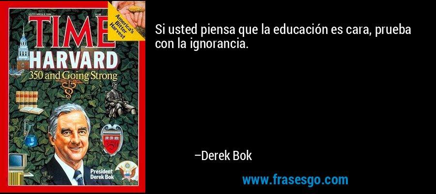 Si usted piensa que la educación es cara, prueba con la ignorancia. – Derek Bok