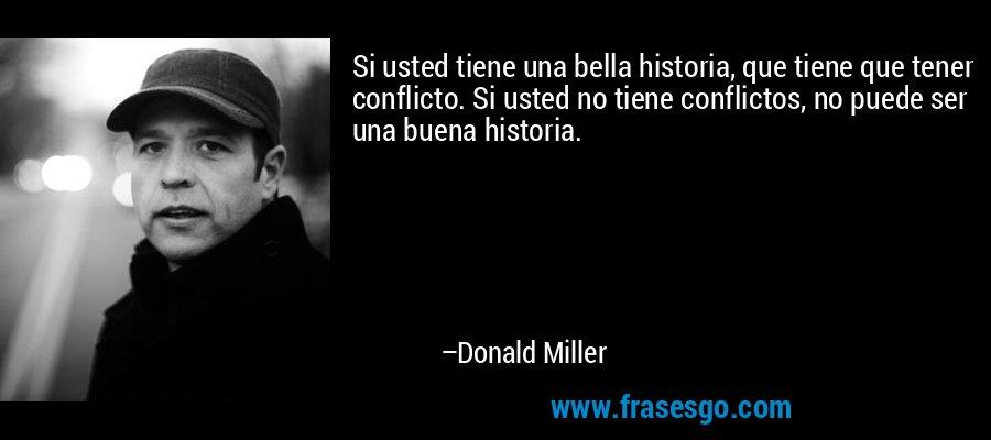 Si usted tiene una bella historia, que tiene que tener conflicto. Si usted no tiene conflictos, no puede ser una buena historia. – Donald Miller