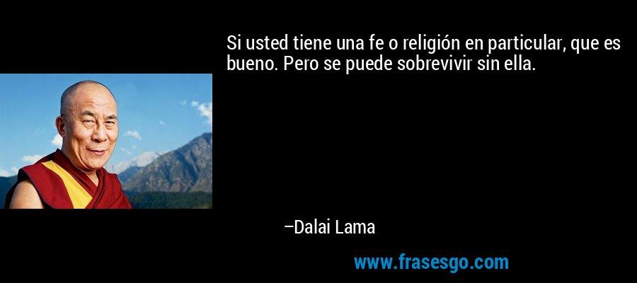 Si usted tiene una fe o religión en particular, que es bueno. Pero se puede sobrevivir sin ella. – Dalai Lama