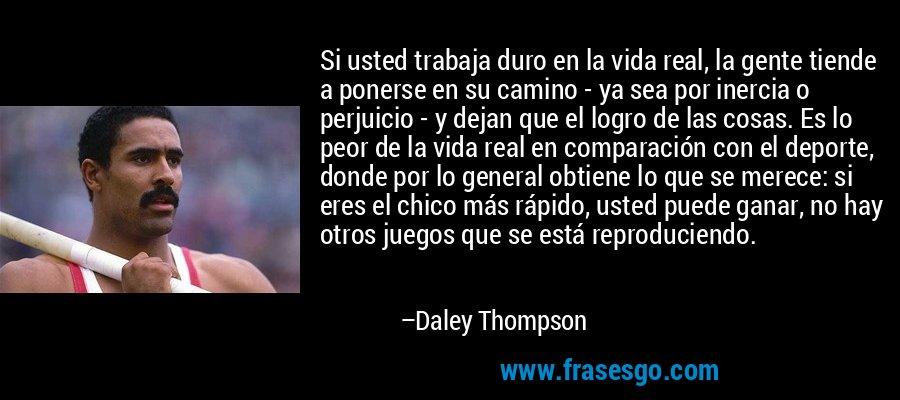 Si usted trabaja duro en la vida real, la gente tiende a ponerse en su camino - ya sea por inercia o perjuicio - y dejan que el logro de las cosas. Es lo peor de la vida real en comparación con el deporte, donde por lo general obtiene lo que se merece: si eres el chico más rápido, usted puede ganar, no hay otros juegos que se está reproduciendo. – Daley Thompson