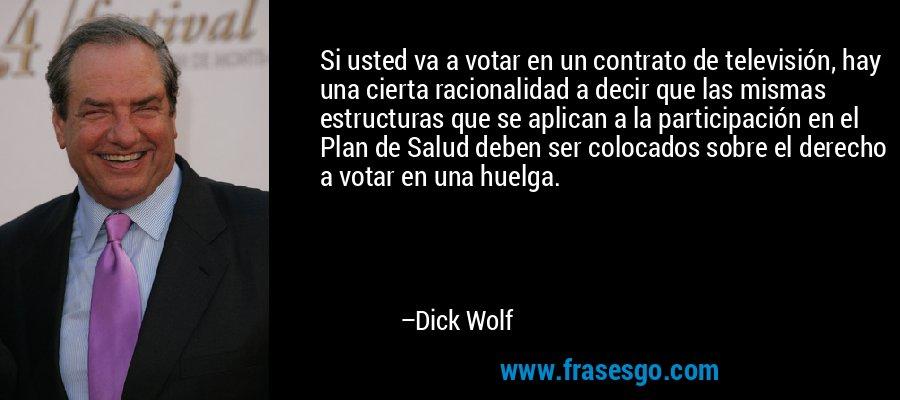 Si usted va a votar en un contrato de televisión, hay una cierta racionalidad a decir que las mismas estructuras que se aplican a la participación en el Plan de Salud deben ser colocados sobre el derecho a votar en una huelga. – Dick Wolf