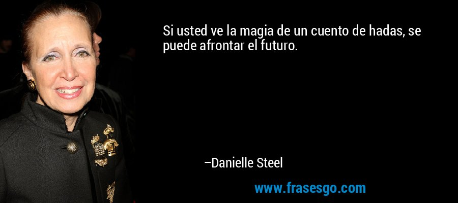 Si usted ve la magia de un cuento de hadas, se puede afrontar el futuro. – Danielle Steel