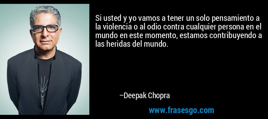 Si usted y yo vamos a tener un solo pensamiento a la violencia o al odio contra cualquier persona en el mundo en este momento, estamos contribuyendo a las heridas del mundo. – Deepak Chopra