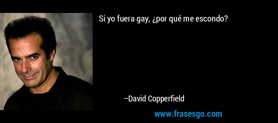 Si yo fuera gay, ¿por qué me escondo? – David Copperfield