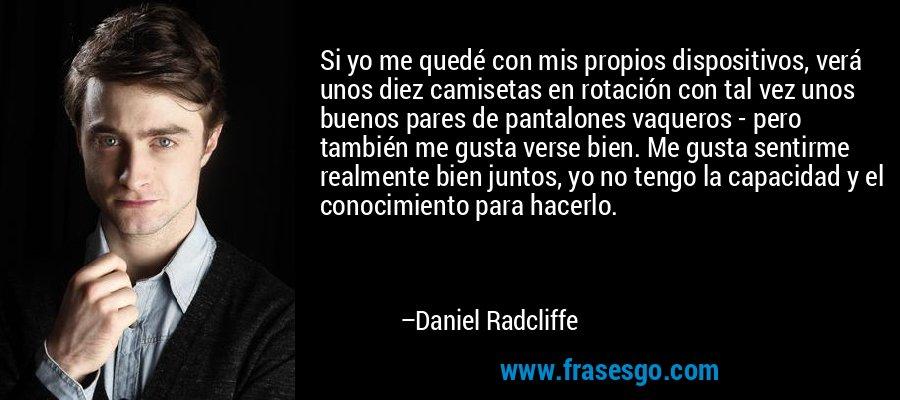 Si yo me quedé con mis propios dispositivos, verá unos diez camisetas en rotación con tal vez unos buenos pares de pantalones vaqueros - pero también me gusta verse bien. Me gusta sentirme realmente bien juntos, yo no tengo la capacidad y el conocimiento para hacerlo. – Daniel Radcliffe