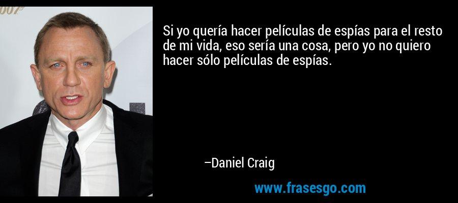Si yo quería hacer películas de espías para el resto de mi vida, eso sería una cosa, pero yo no quiero hacer sólo películas de espías. – Daniel Craig