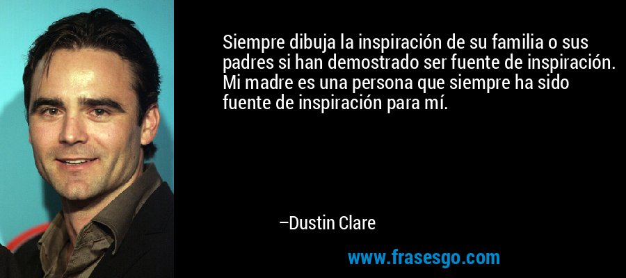 Siempre dibuja la inspiración de su familia o sus padres si han demostrado ser fuente de inspiración. Mi madre es una persona que siempre ha sido fuente de inspiración para mí. – Dustin Clare