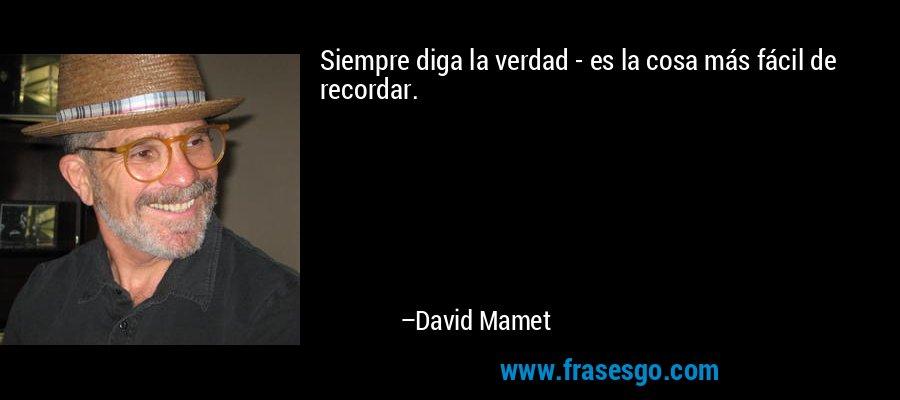 Siempre diga la verdad - es la cosa más fácil de recordar. – David Mamet