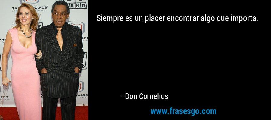 Siempre es un placer encontrar algo que importa. – Don Cornelius