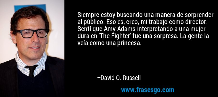 Siempre estoy buscando una manera de sorprender al público. Eso es, creo, mi trabajo como director. Sentí que Amy Adams interpretando a una mujer dura en 'The Fighter' fue una sorpresa. La gente la veía como una princesa. – David O. Russell