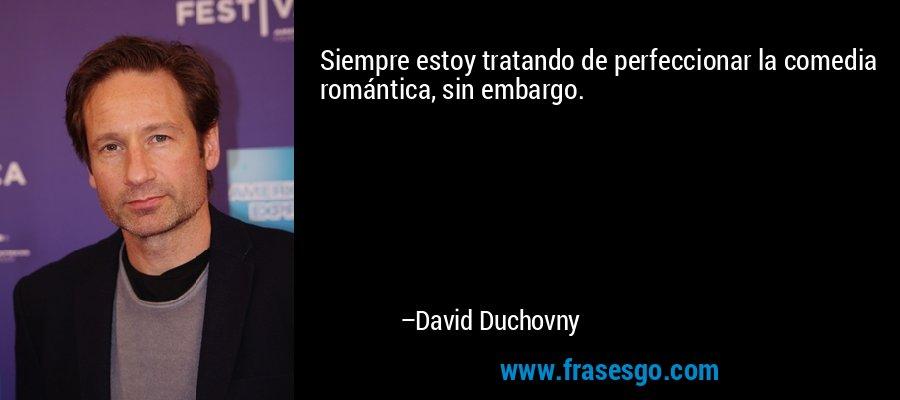 Siempre estoy tratando de perfeccionar la comedia romántica, sin embargo. – David Duchovny