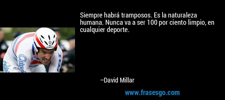 Siempre habrá tramposos. Es la naturaleza humana. Nunca va a ser 100 por ciento limpio, en cualquier deporte. – David Millar