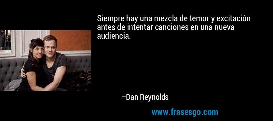 Siempre hay una mezcla de temor y excitación antes de intentar canciones en una nueva audiencia. – Dan Reynolds