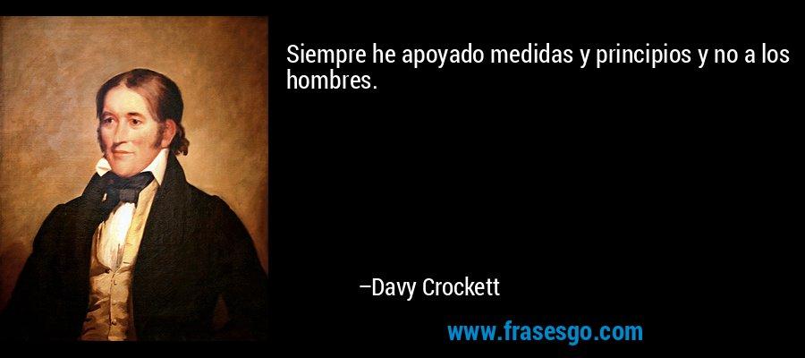 Siempre he apoyado medidas y principios y no a los hombres. – Davy Crockett