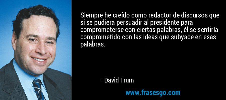 Siempre he creído como redactor de discursos que si se pudiera persuadir al presidente para comprometerse con ciertas palabras, él se sentiría comprometido con las ideas que subyace en esas palabras. – David Frum