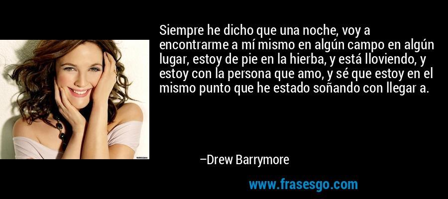 Siempre he dicho que una noche, voy a encontrarme a mí mismo en algún campo en algún lugar, estoy de pie en la hierba, y está lloviendo, y estoy con la persona que amo, y sé que estoy en el mismo punto que he estado soñando con llegar a. – Drew Barrymore