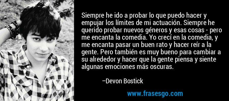 Siempre he ido a probar lo que puedo hacer y empujar los límites de mi actuación. Siempre he querido probar nuevos géneros y esas cosas - pero me encanta la comedia. Yo crecí en la comedia, y me encanta pasar un buen rato y hacer reír a la gente. Pero también es muy bueno para cambiar a su alrededor y hacer que la gente piensa y siente algunas emociones más oscuras. – Devon Bostick