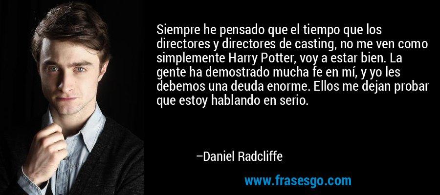 Siempre he pensado que el tiempo que los directores y directores de casting, no me ven como simplemente Harry Potter, voy a estar bien. La gente ha demostrado mucha fe en mí, y yo les debemos una deuda enorme. Ellos me dejan probar que estoy hablando en serio. – Daniel Radcliffe