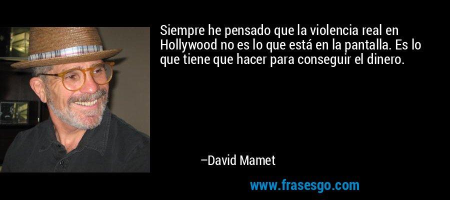 Siempre he pensado que la violencia real en Hollywood no es lo que está en la pantalla. Es lo que tiene que hacer para conseguir el dinero. – David Mamet