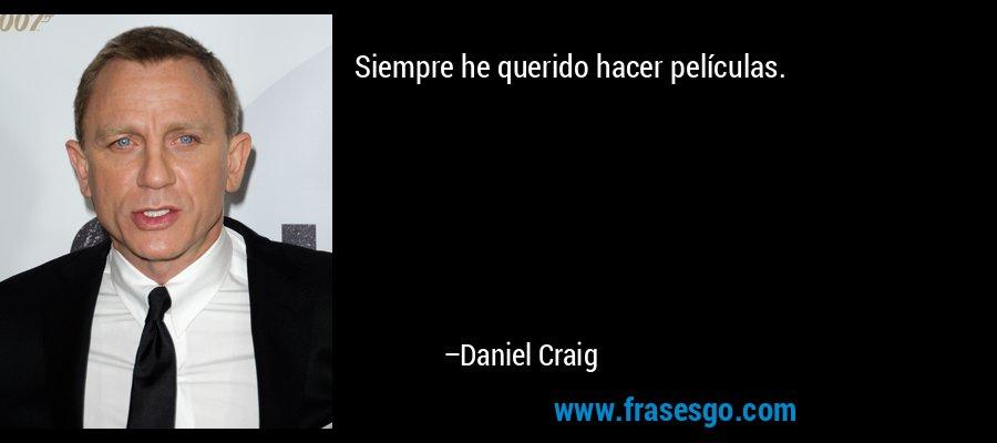 Siempre he querido hacer películas. – Daniel Craig