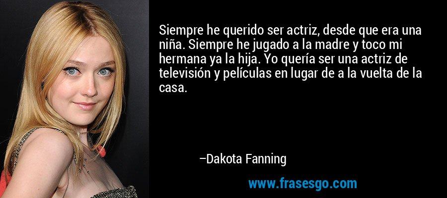 Siempre he querido ser actriz, desde que era una niña. Siempre he jugado a la madre y toco mi hermana ya la hija. Yo quería ser una actriz de televisión y películas en lugar de a la vuelta de la casa. – Dakota Fanning