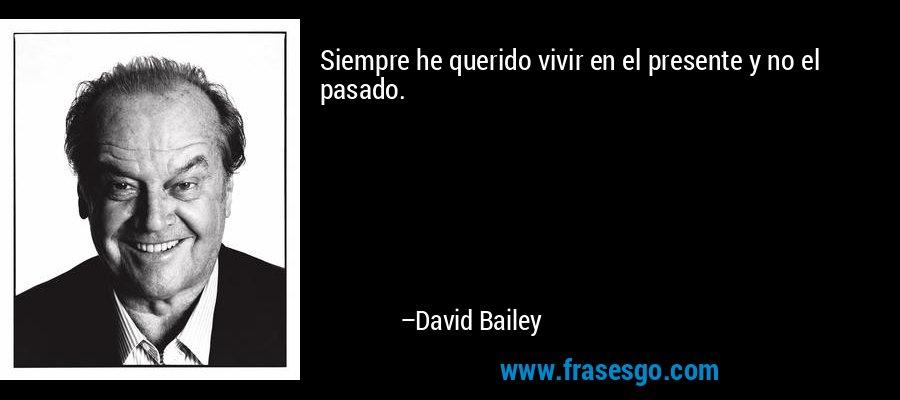 Siempre he querido vivir en el presente y no el pasado. – David Bailey