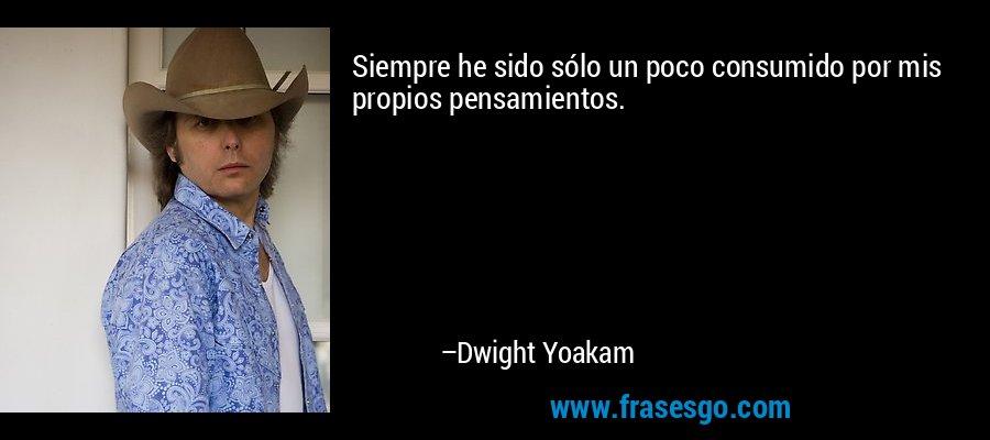 Siempre he sido sólo un poco consumido por mis propios pensamientos. – Dwight Yoakam