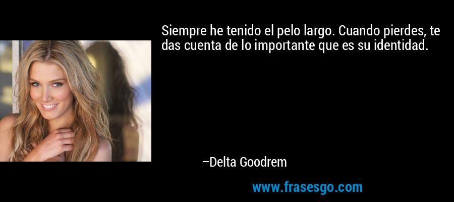 Siempre he tenido el pelo largo. Cuando pierdes, te das cuenta de lo importante que es su identidad. – Delta Goodrem