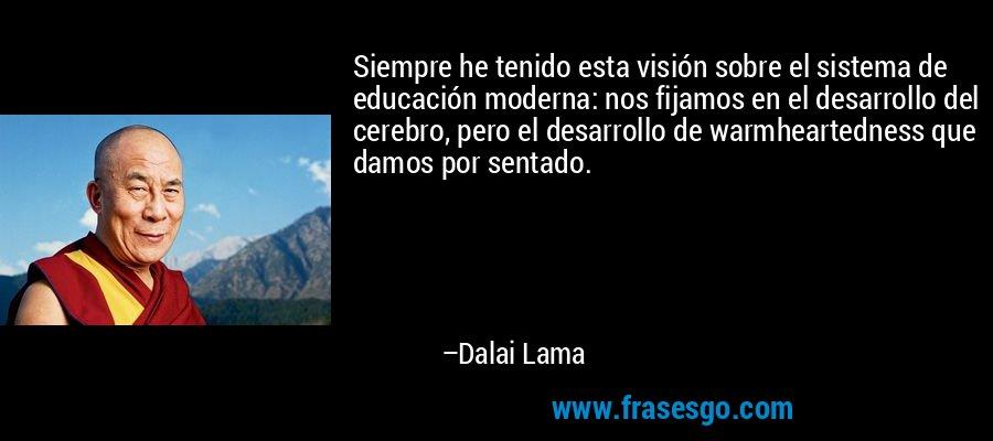 Siempre he tenido esta visión sobre el sistema de educación moderna: nos fijamos en el desarrollo del cerebro, pero el desarrollo de warmheartedness que damos por sentado. – Dalai Lama