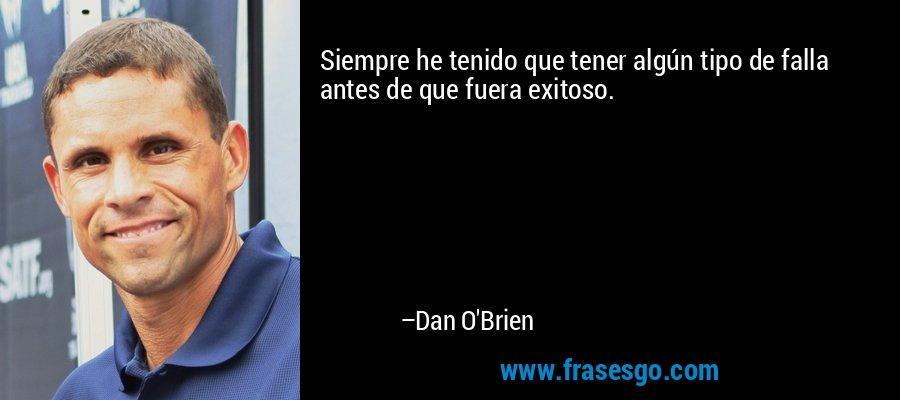 Siempre he tenido que tener algún tipo de falla antes de que fuera exitoso. – Dan O'Brien